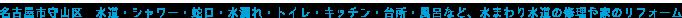 名古屋市守山区 水道・シャワー・蛇口・水漏れ・トイレ・キッチン・台所・風呂など、水まわり水道の修理や家のリフォーム